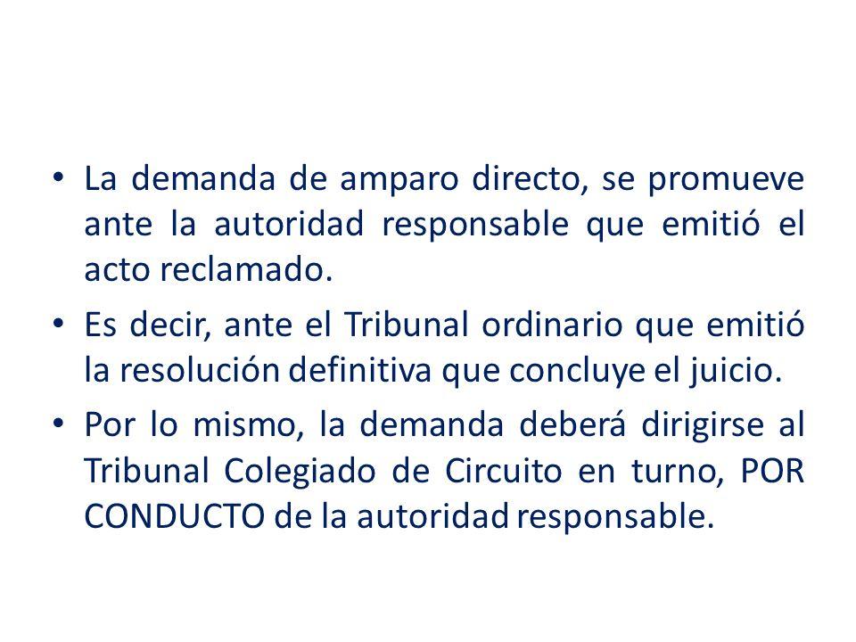 La demanda de amparo directo, se promueve ante la autoridad responsable que emitió el acto reclamado. Es decir, ante el Tribunal ordinario que emitió