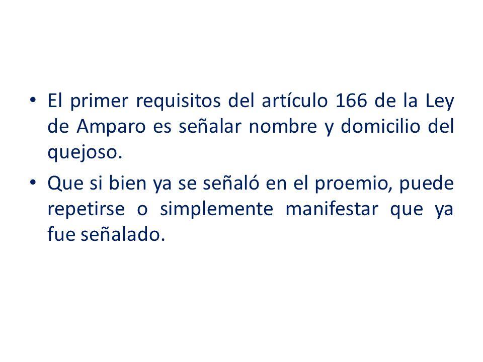El primer requisitos del artículo 166 de la Ley de Amparo es señalar nombre y domicilio del quejoso. Que si bien ya se señaló en el proemio, puede rep