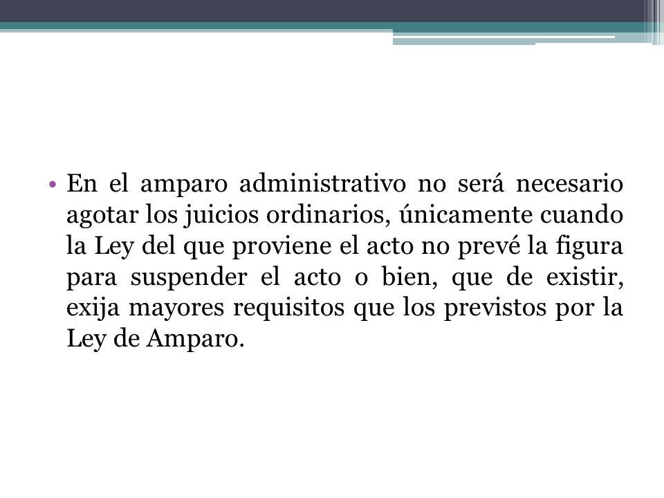 En el amparo administrativo no será necesario agotar los juicios ordinarios, únicamente cuando la Ley del que proviene el acto no prevé la figura para