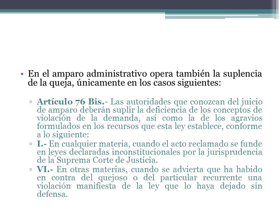 En el amparo administrativo opera también la suplencia de la queja, únicamente en los casos siguientes: Artículo 76 Bis.- Las autoridades que conozcan
