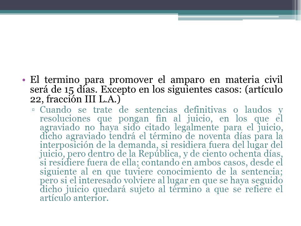 El termino para promover el amparo en materia civil será de 15 días. Excepto en los siguientes casos: (artículo 22, fracción III L.A.) Cuando se trate