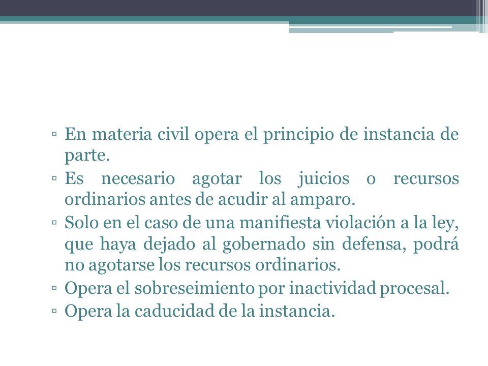 En materia civil opera el principio de instancia de parte. Es necesario agotar los juicios o recursos ordinarios antes de acudir al amparo. Solo en el