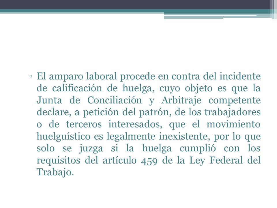 El amparo laboral procede en contra del incidente de calificación de huelga, cuyo objeto es que la Junta de Conciliación y Arbitraje competente declar