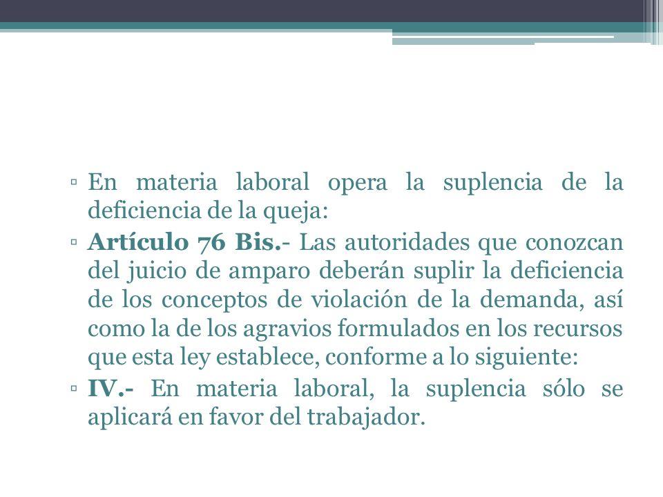 En materia laboral opera la suplencia de la deficiencia de la queja: Artículo 76 Bis.- Las autoridades que conozcan del juicio de amparo deberán supli