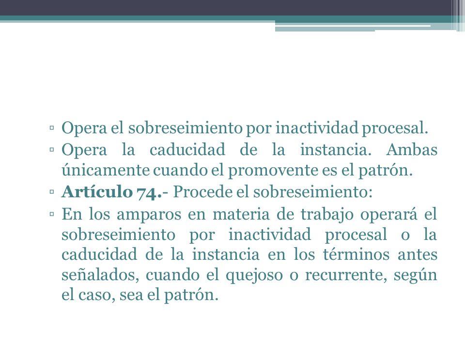Opera el sobreseimiento por inactividad procesal. Opera la caducidad de la instancia. Ambas únicamente cuando el promovente es el patrón. Artículo 74.