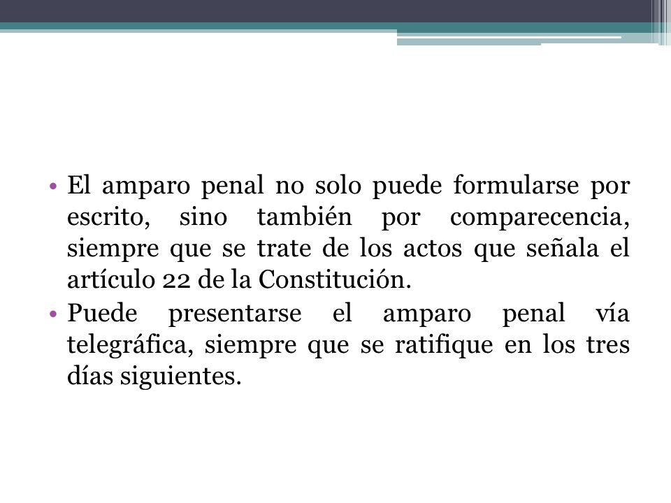 El amparo penal no solo puede formularse por escrito, sino también por comparecencia, siempre que se trate de los actos que señala el artículo 22 de l