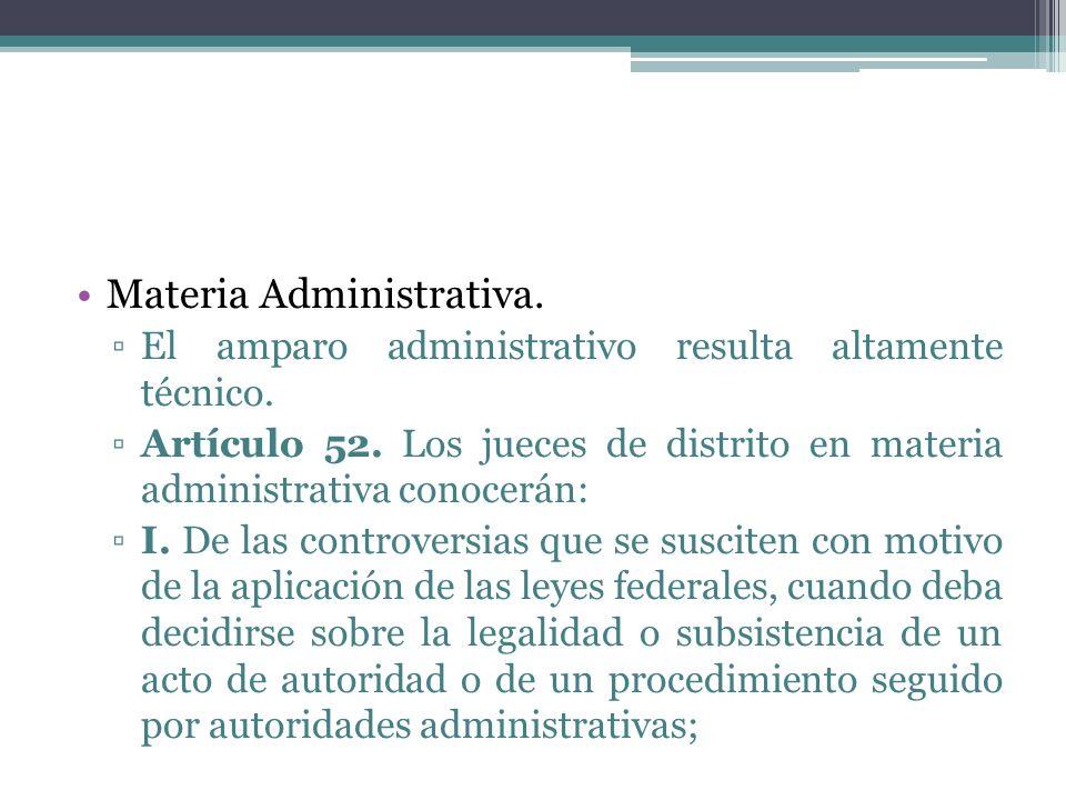 Materia Administrativa. El amparo administrativo resulta altamente técnico. Artículo 52. Los jueces de distrito en materia administrativa conocerán: I