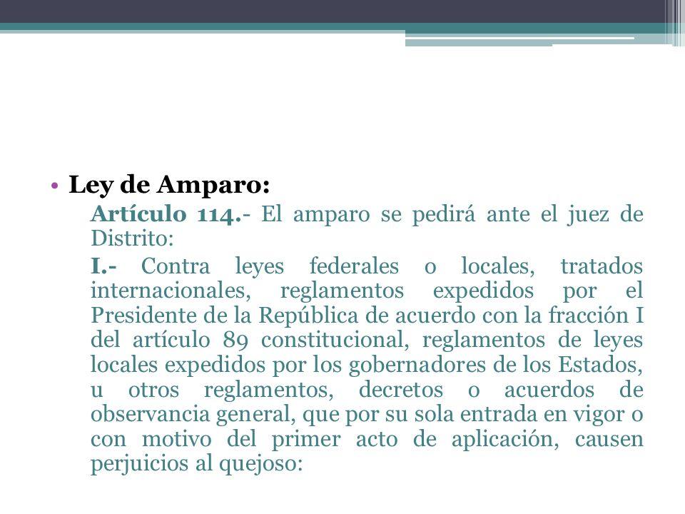 Ley de Amparo: Artículo 114.- El amparo se pedirá ante el juez de Distrito: I.- Contra leyes federales o locales, tratados internacionales, reglamento