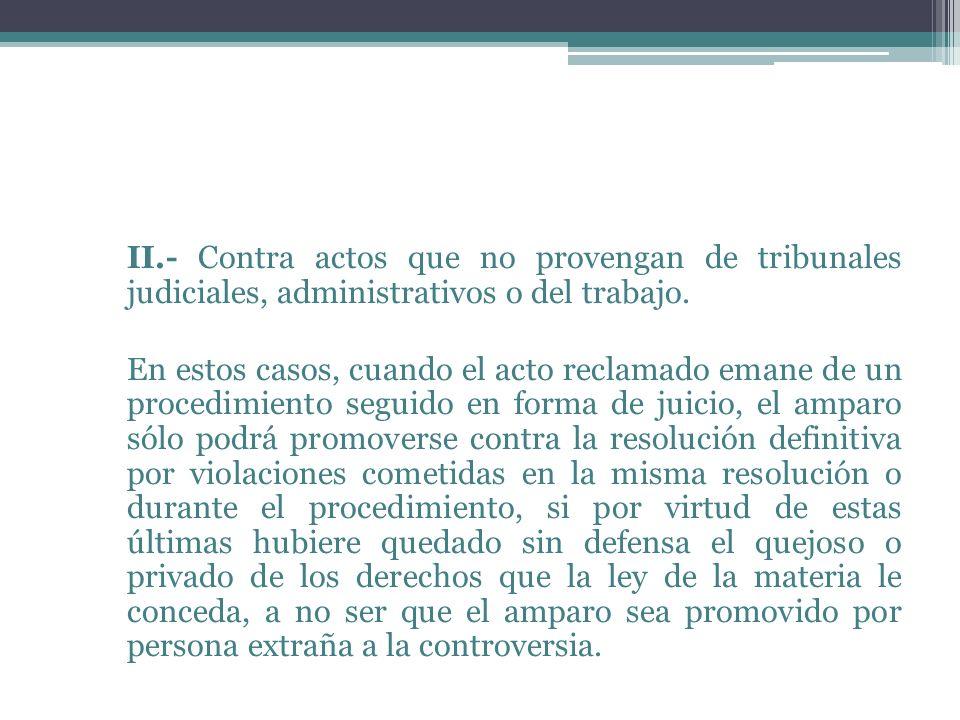 II.- Contra actos que no provengan de tribunales judiciales, administrativos o del trabajo. En estos casos, cuando el acto reclamado emane de un proce