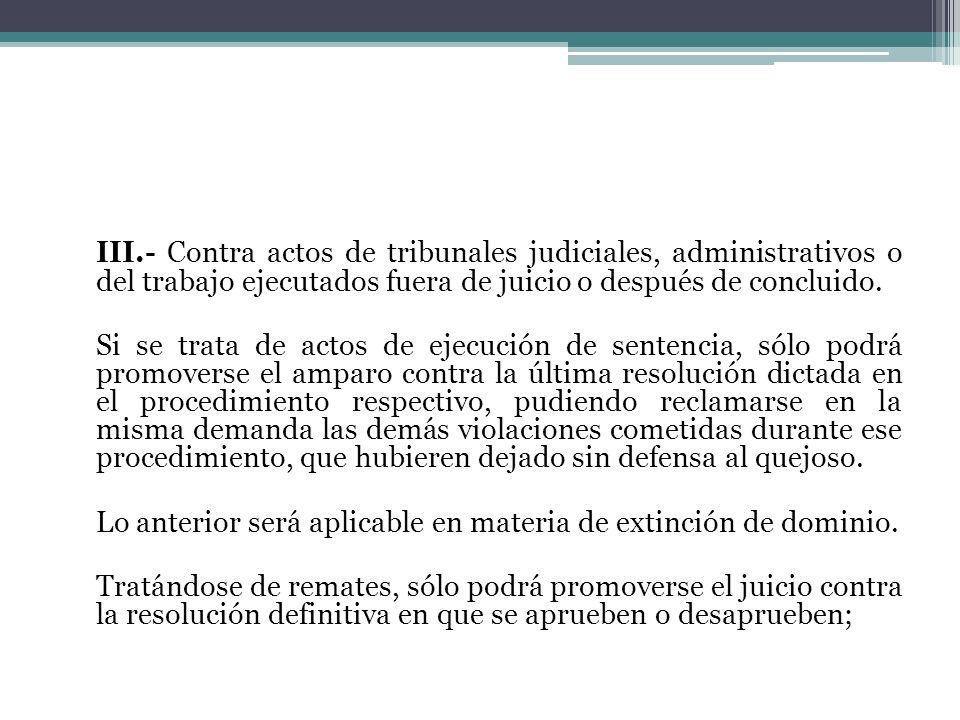 III.- Contra actos de tribunales judiciales, administrativos o del trabajo ejecutados fuera de juicio o después de concluido. Si se trata de actos de