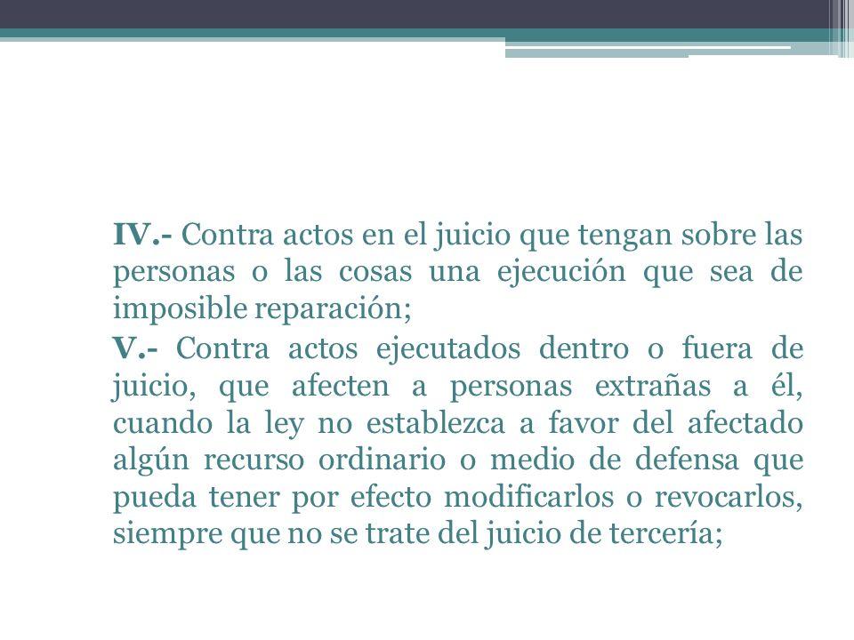 IV.- Contra actos en el juicio que tengan sobre las personas o las cosas una ejecución que sea de imposible reparación; V.- Contra actos ejecutados de