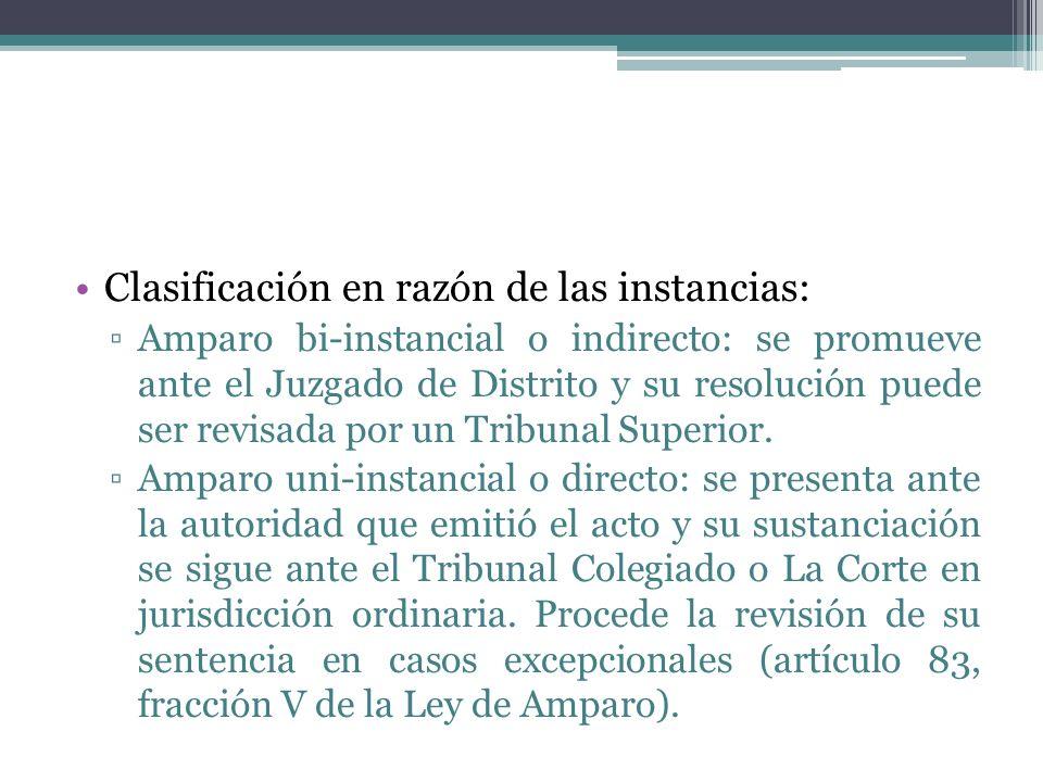 Clasificación en razón de las instancias: Amparo bi-instancial o indirecto: se promueve ante el Juzgado de Distrito y su resolución puede ser revisada