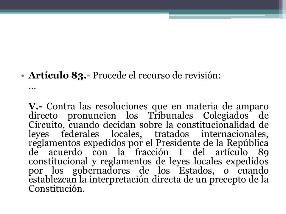 Artículo 83.- Procede el recurso de revisión: … V.- Contra las resoluciones que en materia de amparo directo pronuncien los Tribunales Colegiados de C