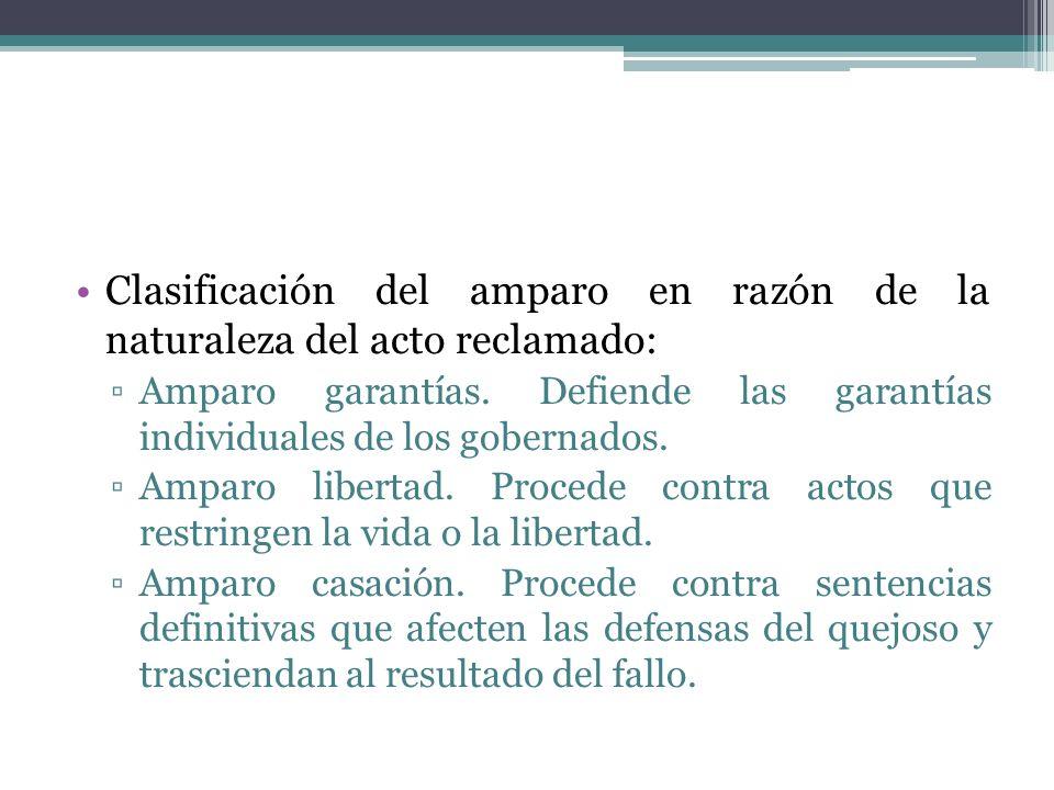Clasificación del amparo en razón de la naturaleza del acto reclamado: Amparo garantías. Defiende las garantías individuales de los gobernados. Amparo