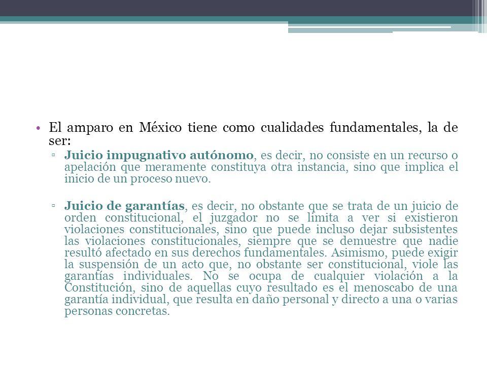 El amparo en México tiene como cualidades fundamentales, la de ser: Juicio impugnativo autónomo, es decir, no consiste en un recurso o apelación que m