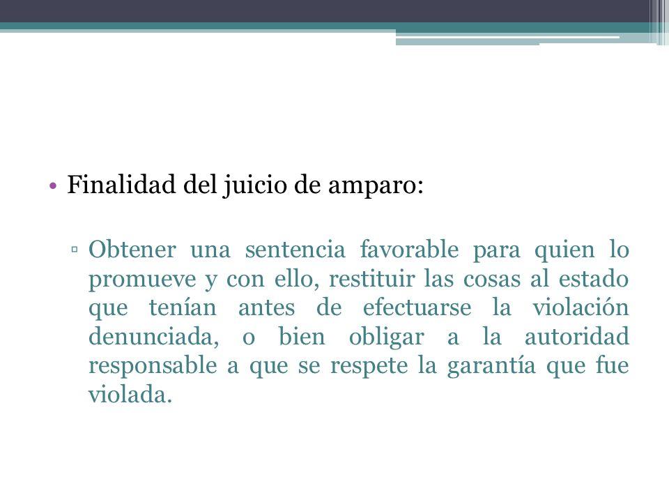 Finalidad del juicio de amparo: Obtener una sentencia favorable para quien lo promueve y con ello, restituir las cosas al estado que tenían antes de e