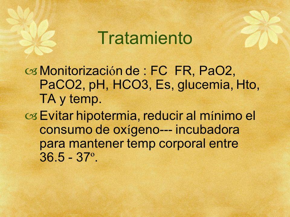 Tratamiento Monitorizaci ó n de : FC FR, PaO2, PaCO2, pH, HCO3, Es, glucemia, Hto, TA y temp. Evitar hipotermia, reducir al m í nimo el consumo de ox