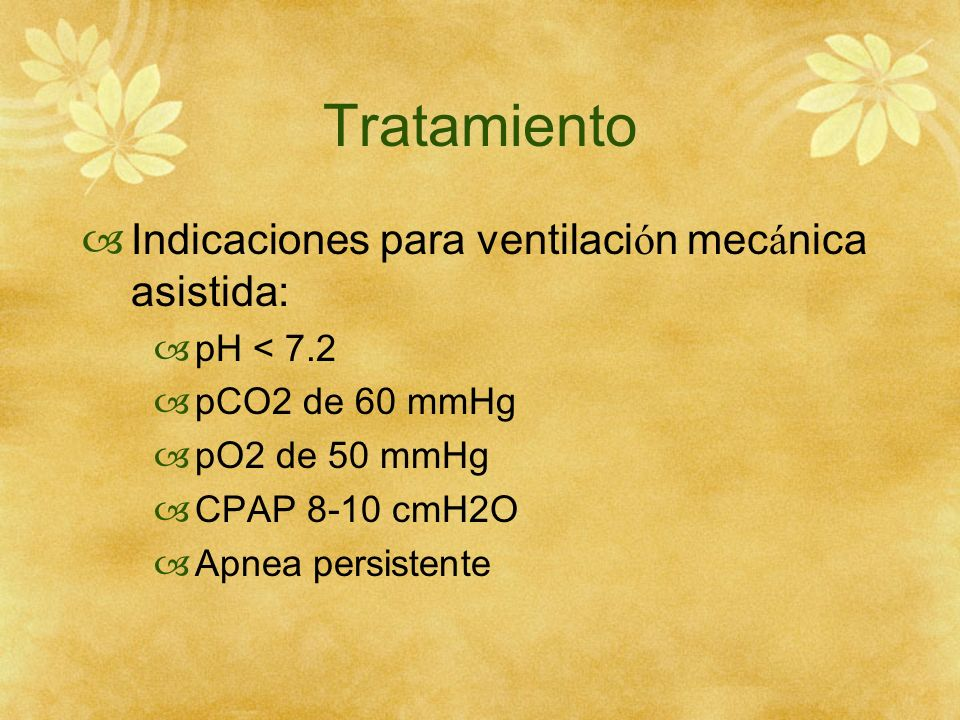 Tratamiento Indicaciones para ventilaci ó n mec á nica asistida: pH < 7.2 pCO2 de 60 mmHg pO2 de 50 mmHg CPAP 8-10 cmH2O Apnea persistente