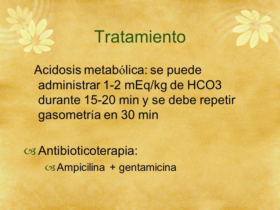 Tratamiento Acidosis metab ó lica: se puede administrar 1-2 mEq/kg de HCO3 durante 15-20 min y se debe repetir gasometr í a en 30 min Antibioticoterap