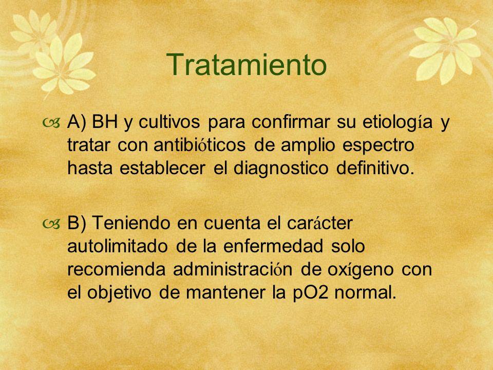 Tratamiento A) BH y cultivos para confirmar su etiolog í a y tratar con antibi ó ticos de amplio espectro hasta establecer el diagnostico definitivo.