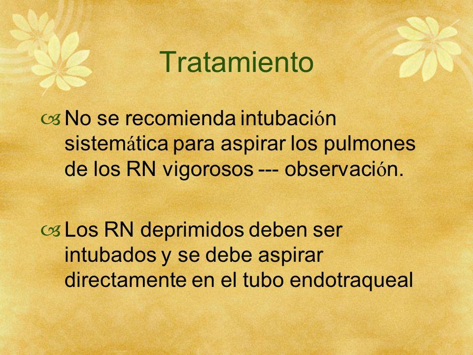 Tratamiento No se recomienda intubaci ó n sistem á tica para aspirar los pulmones de los RN vigorosos --- observaci ó n. Los RN deprimidos deben ser i