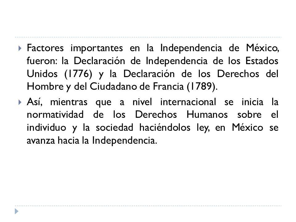 Factores importantes en la Independencia de México, fueron: la Declaración de Independencia de los Estados Unidos (1776) y la Declaración de los Derec