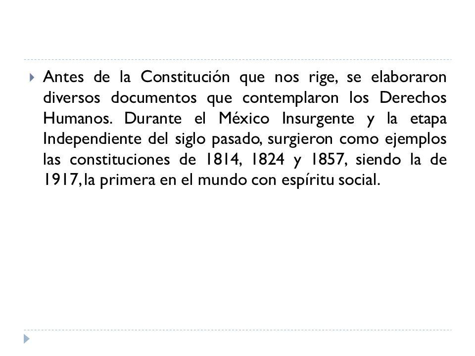 Antes de la Constitución que nos rige, se elaboraron diversos documentos que contemplaron los Derechos Humanos. Durante el México Insurgente y la etap