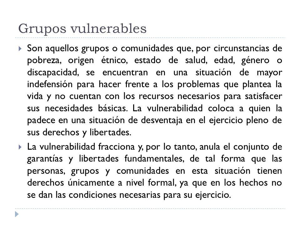Grupos vulnerables Son aquellos grupos o comunidades que, por circunstancias de pobreza, origen étnico, estado de salud, edad, género o discapacidad,