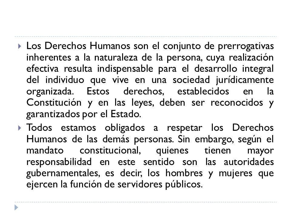 Los Derechos Humanos son el conjunto de prerrogativas inherentes a la naturaleza de la persona, cuya realización efectiva resulta indispensable para e