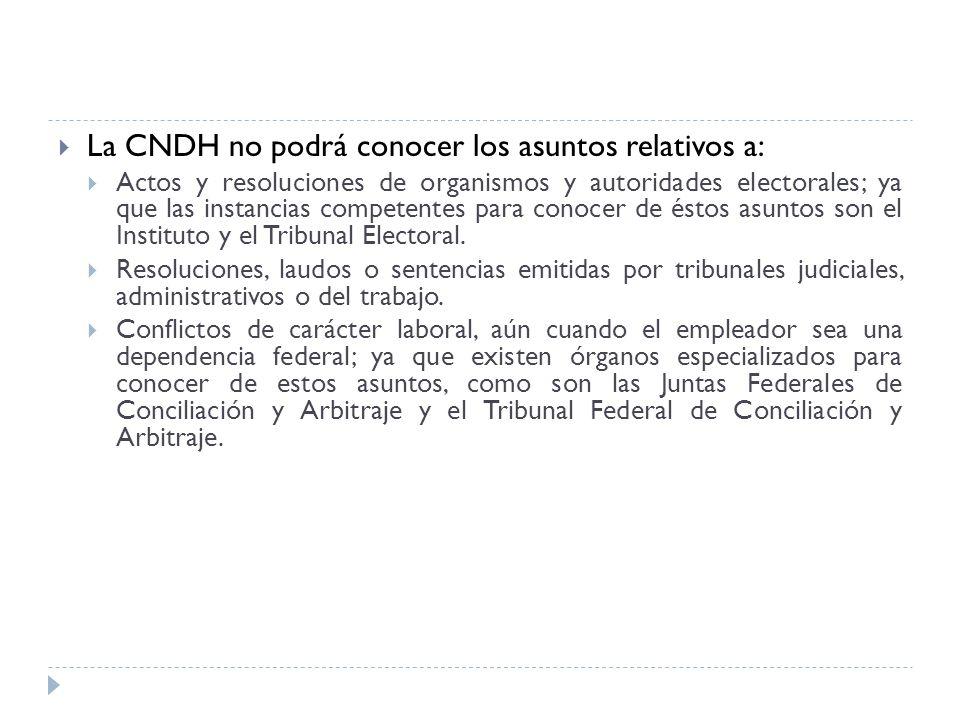 La CNDH no podrá conocer los asuntos relativos a: Actos y resoluciones de organismos y autoridades electorales; ya que las instancias competentes para