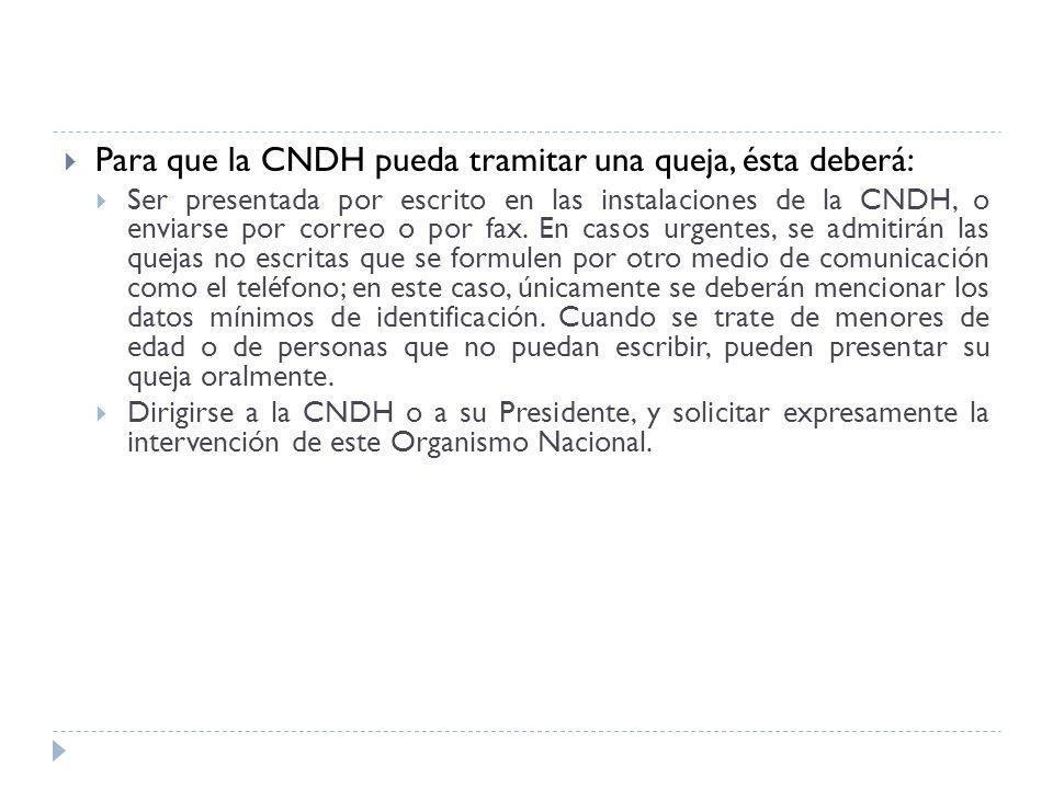 Para que la CNDH pueda tramitar una queja, ésta deberá: Ser presentada por escrito en las instalaciones de la CNDH, o enviarse por correo o por fax. E