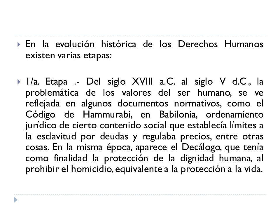 En la evolución histórica de los Derechos Humanos existen varias etapas: 1/a. Etapa.- Del siglo XVIII a.C. al siglo V d.C., la problemática de los val