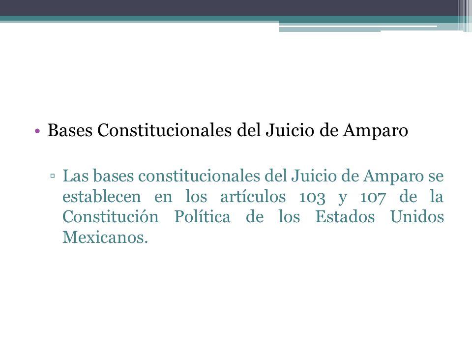 Bases Constitucionales del Juicio de Amparo Las bases constitucionales del Juicio de Amparo se establecen en los artículos 103 y 107 de la Constitució