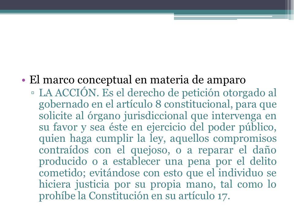 El marco conceptual en materia de amparo LA ACCIÓN. Es el derecho de petición otorgado al gobernado en el artículo 8 constitucional, para que solicite