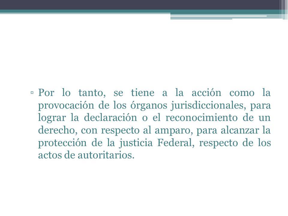 Por lo tanto, se tiene a la acción como la provocación de los órganos jurisdiccionales, para lograr la declaración o el reconocimiento de un derecho,