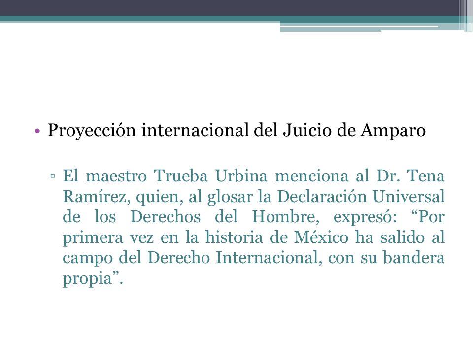 Proyección internacional del Juicio de Amparo El maestro Trueba Urbina menciona al Dr. Tena Ramírez, quien, al glosar la Declaración Universal de los