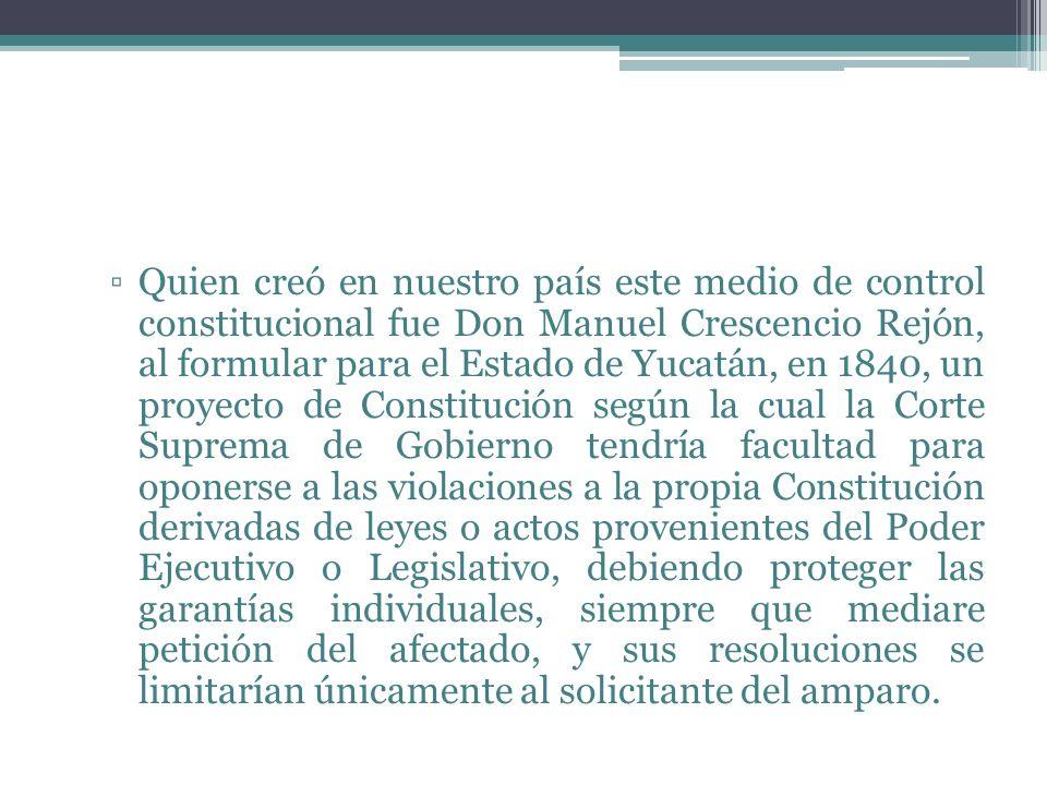 Quien creó en nuestro país este medio de control constitucional fue Don Manuel Crescencio Rejón, al formular para el Estado de Yucatán, en 1840, un pr