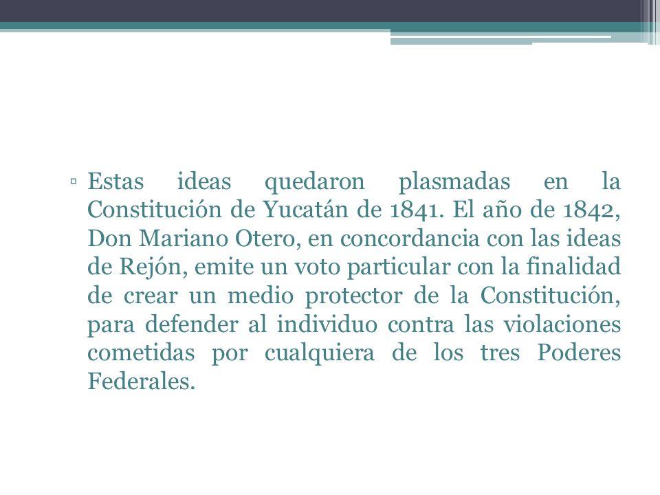 Estas ideas quedaron plasmadas en la Constitución de Yucatán de 1841. El año de 1842, Don Mariano Otero, en concordancia con las ideas de Rejón, emite