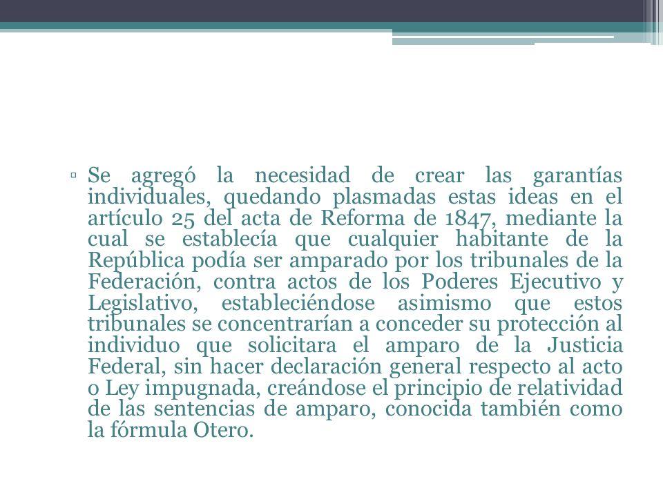 Se agregó la necesidad de crear las garantías individuales, quedando plasmadas estas ideas en el artículo 25 del acta de Reforma de 1847, mediante la