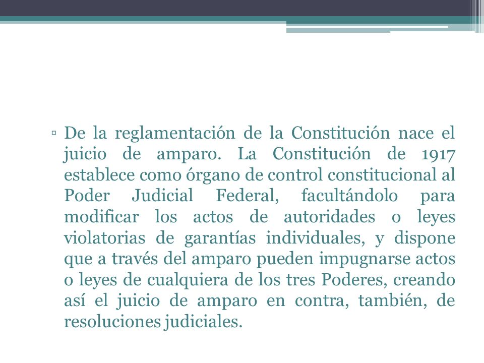 De la reglamentación de la Constitución nace el juicio de amparo. La Constitución de 1917 establece como órgano de control constitucional al Poder Jud