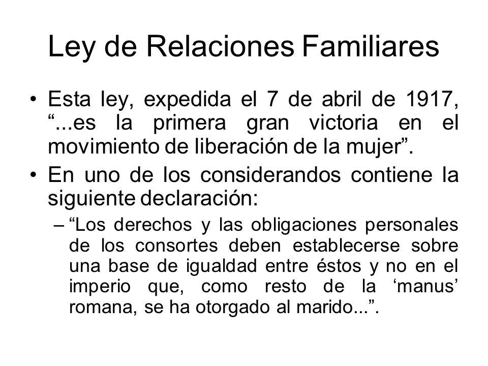 Ley de Relaciones Familiares Esta ley, expedida el 7 de abril de 1917,...es la primera gran victoria en el movimiento de liberación de la mujer. En un