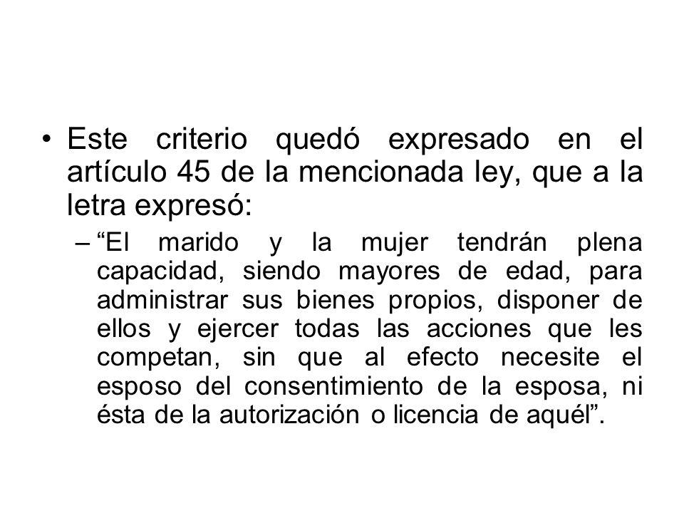Este criterio quedó expresado en el artículo 45 de la mencionada ley, que a la letra expresó: –El marido y la mujer tendrán plena capacidad, siendo ma