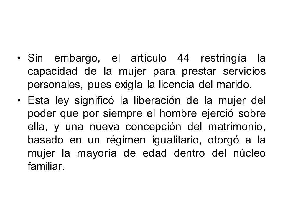 Sin embargo, el artículo 44 restringía la capacidad de la mujer para prestar servicios personales, pues exigía la licencia del marido. Esta ley signif