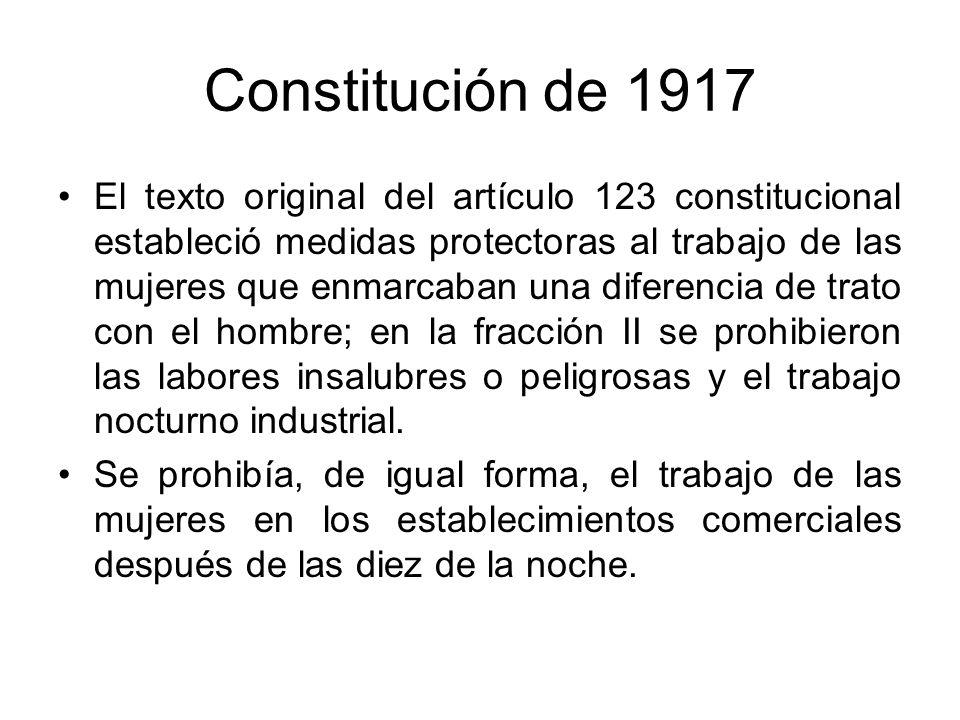 Constitución de 1917 El texto original del artículo 123 constitucional estableció medidas protectoras al trabajo de las mujeres que enmarcaban una dif