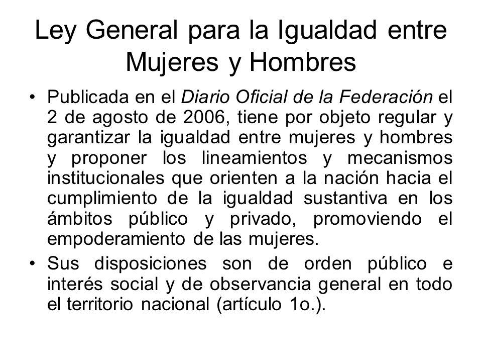 Ley General para la Igualdad entre Mujeres y Hombres Publicada en el Diario Oficial de la Federación el 2 de agosto de 2006, tiene por objeto regular