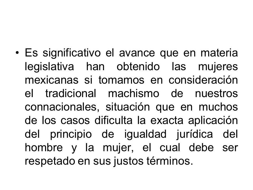 Es significativo el avance que en materia legislativa han obtenido las mujeres mexicanas si tomamos en consideración el tradicional machismo de nuestr