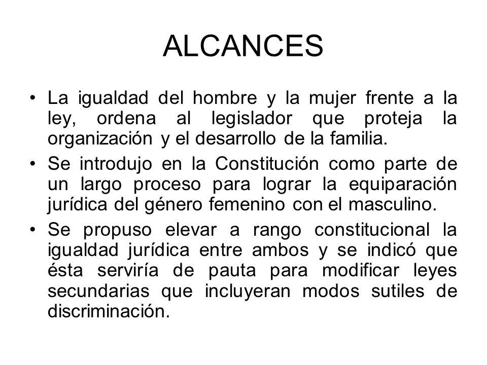 ALCANCES La igualdad del hombre y la mujer frente a la ley, ordena al legislador que proteja la organización y el desarrollo de la familia. Se introdu