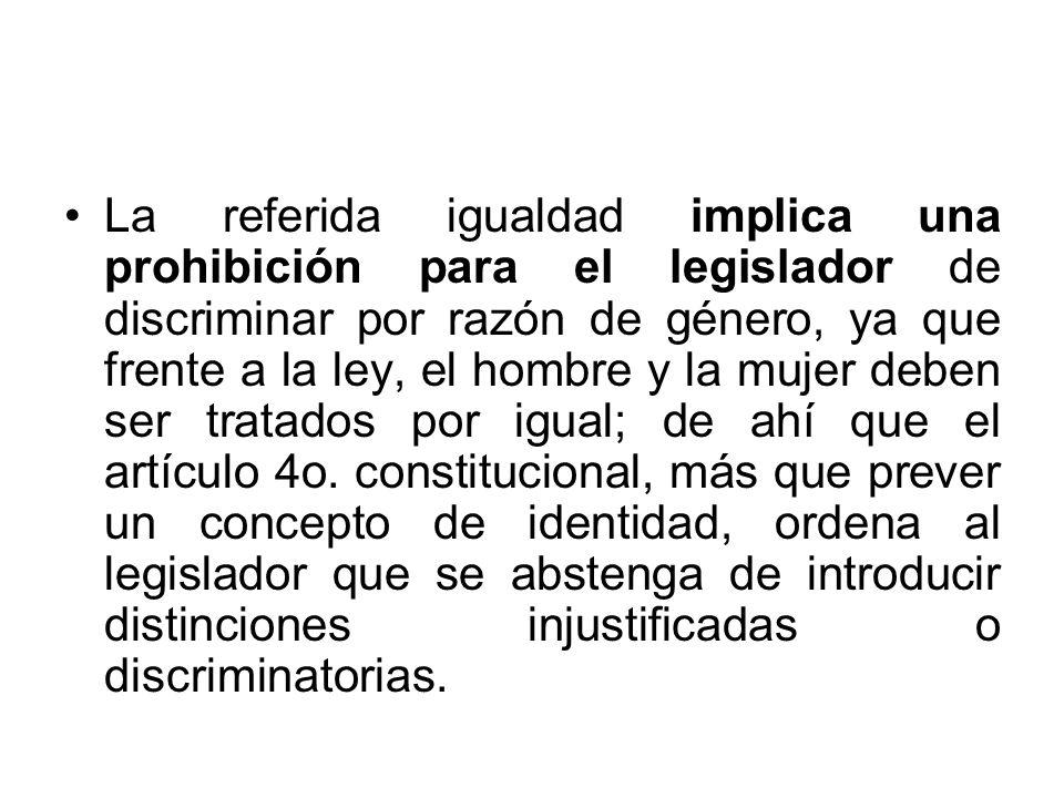 La referida igualdad implica una prohibición para el legislador de discriminar por razón de género, ya que frente a la ley, el hombre y la mujer deben