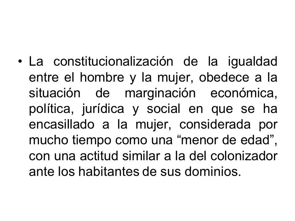 La constitucionalización de la igualdad entre el hombre y la mujer, obedece a la situación de marginación económica, política, jurídica y social en qu