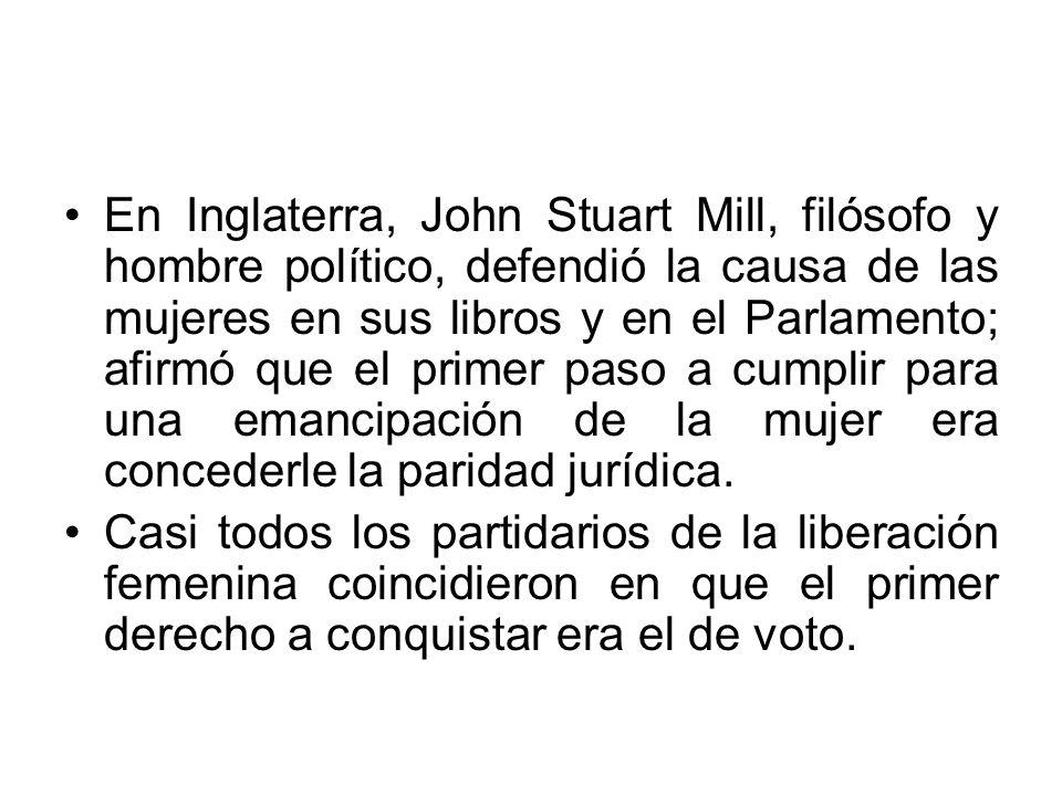 En Inglaterra, John Stuart Mill, filósofo y hombre político, defendió la causa de las mujeres en sus libros y en el Parlamento; afirmó que el primer p